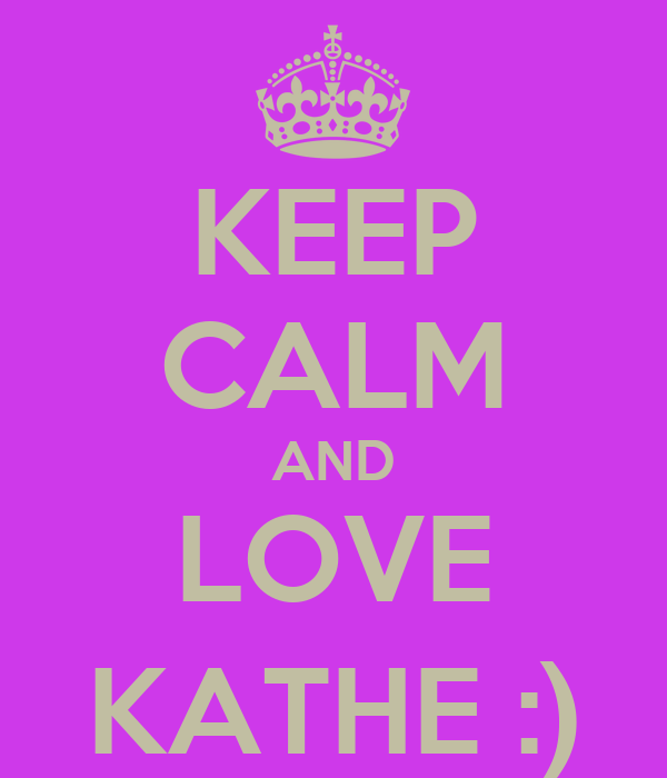 KEEP CALM AND LOVE KATHE :)