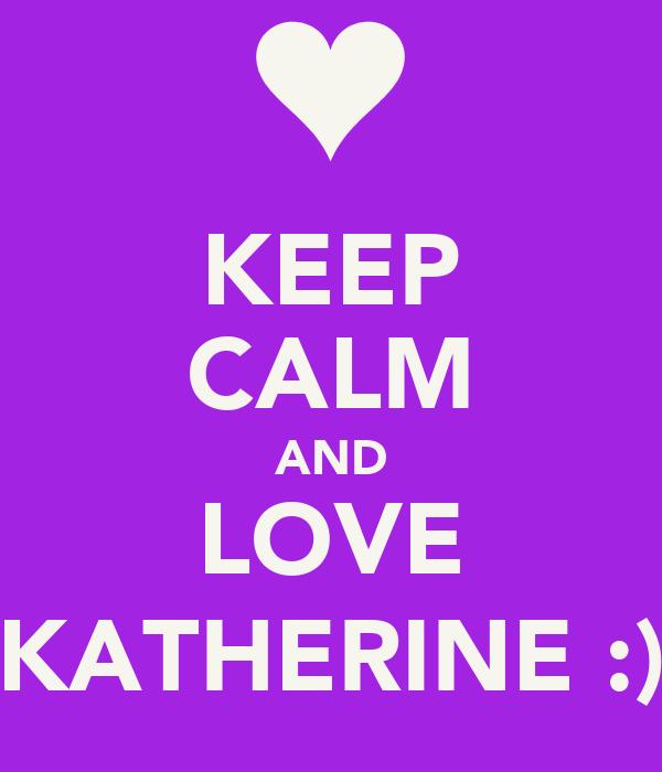 KEEP CALM AND LOVE KATHERINE :)