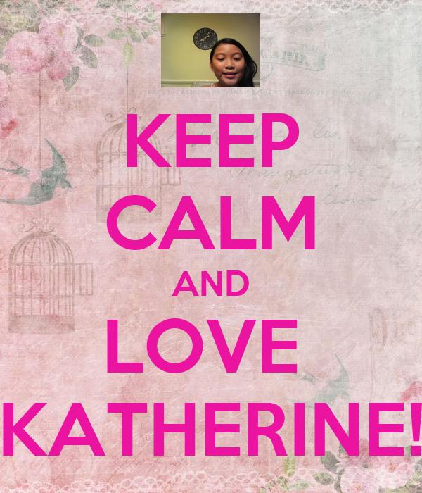 KEEP CALM AND LOVE  KATHERINE!