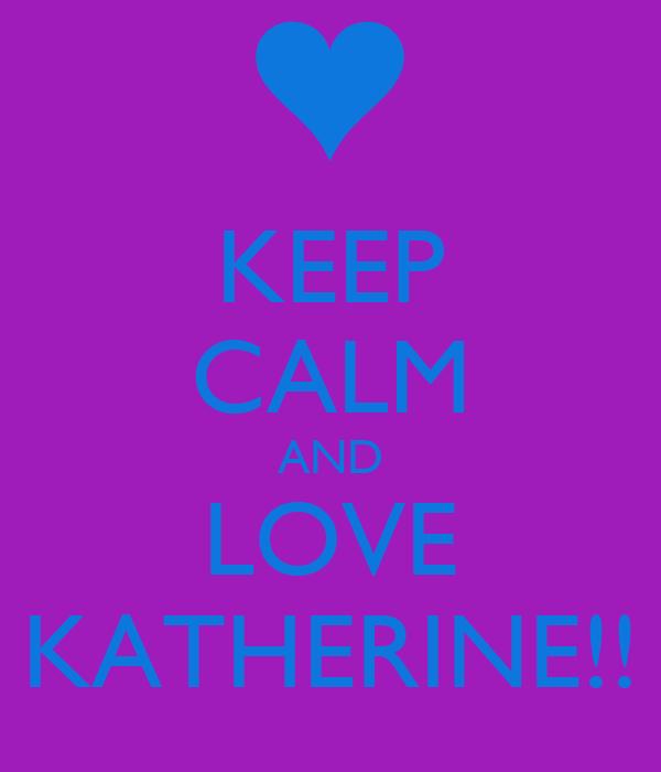 KEEP CALM AND LOVE KATHERINE!!