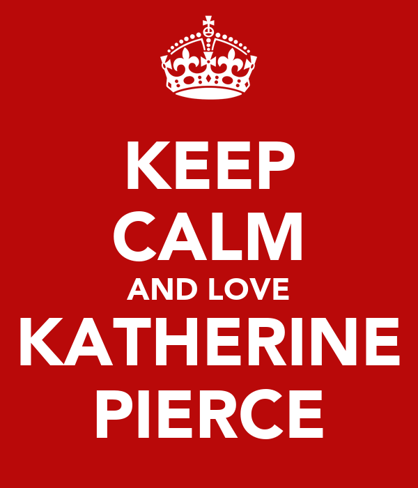 KEEP CALM AND LOVE KATHERINE PIERCE