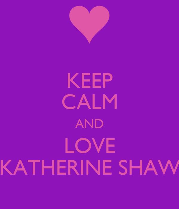 KEEP CALM AND LOVE KATHERINE SHAW