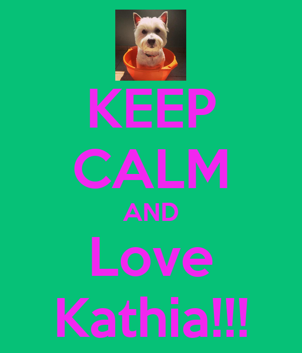 KEEP CALM AND Love Kathia!!!