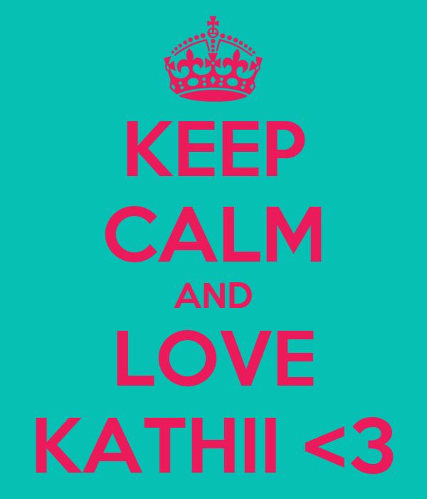 KEEP CALM AND LOVE KATHII <3