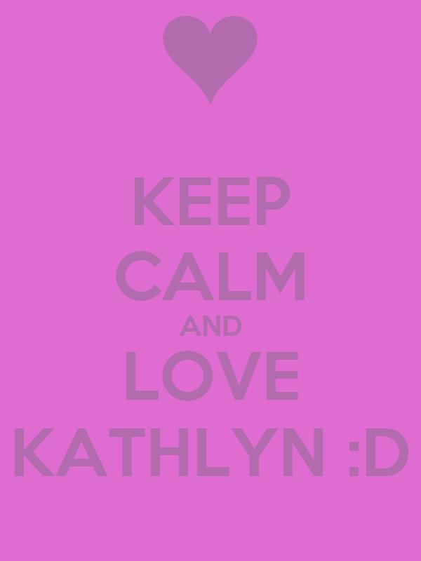 KEEP CALM AND LOVE KATHLYN :D