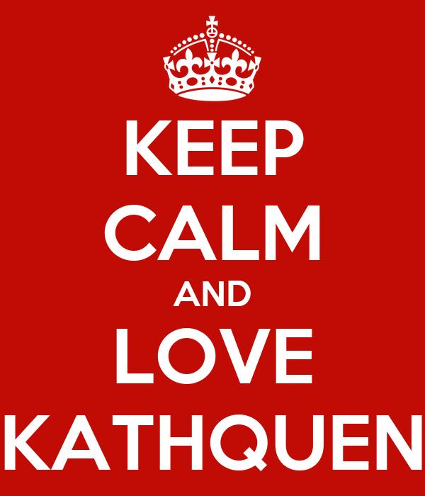 KEEP CALM AND LOVE KATHQUEN