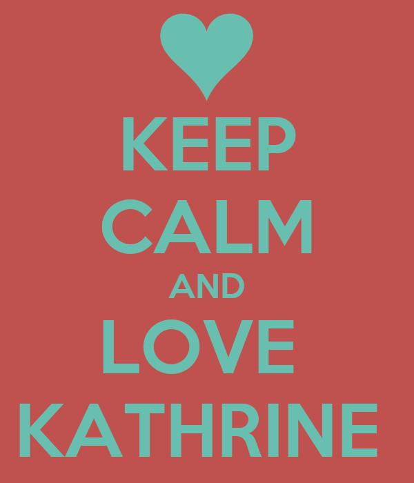 KEEP CALM AND LOVE  KATHRINE