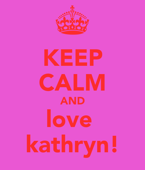KEEP CALM AND love  kathryn!