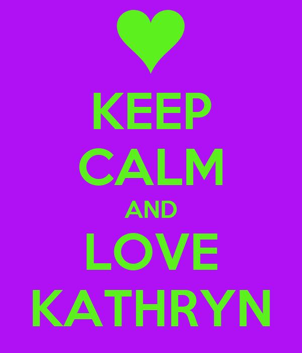 KEEP CALM AND LOVE KATHRYN