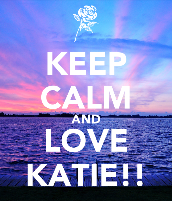KEEP CALM AND LOVE KATIE!!