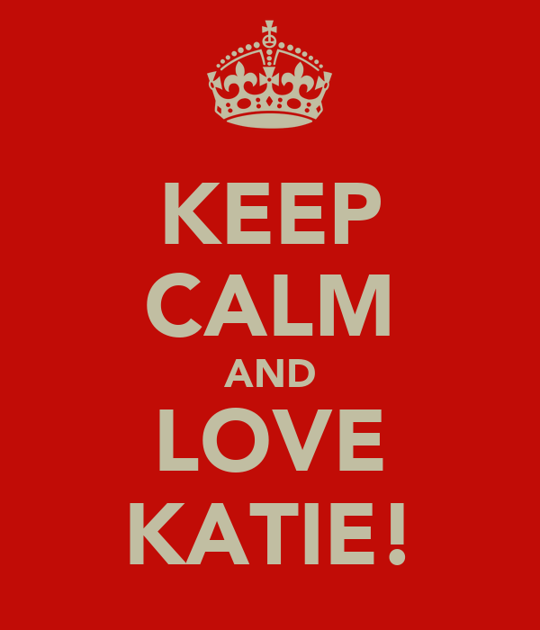 KEEP CALM AND LOVE KATIE!
