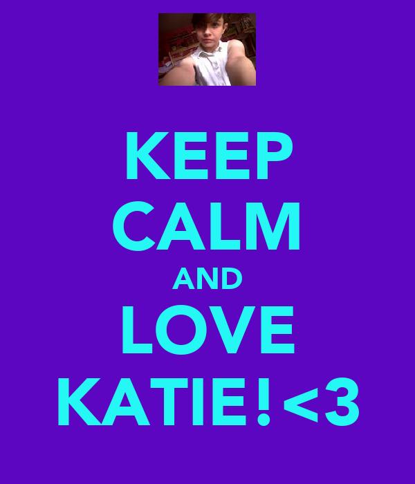 KEEP CALM AND LOVE KATIE!<3