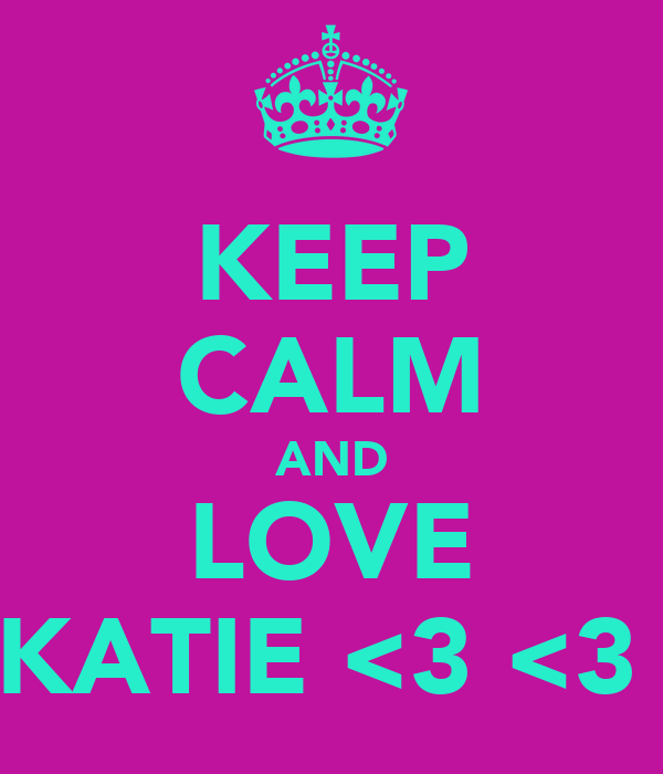 KEEP CALM AND LOVE KATIE <3 <3