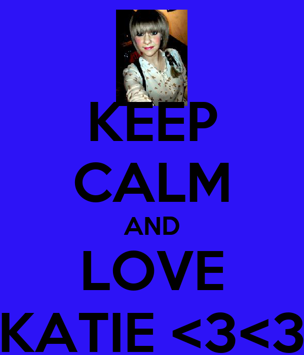 KEEP CALM AND LOVE KATIE <3<3