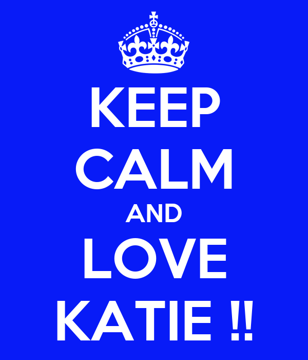 KEEP CALM AND LOVE KATIE !!