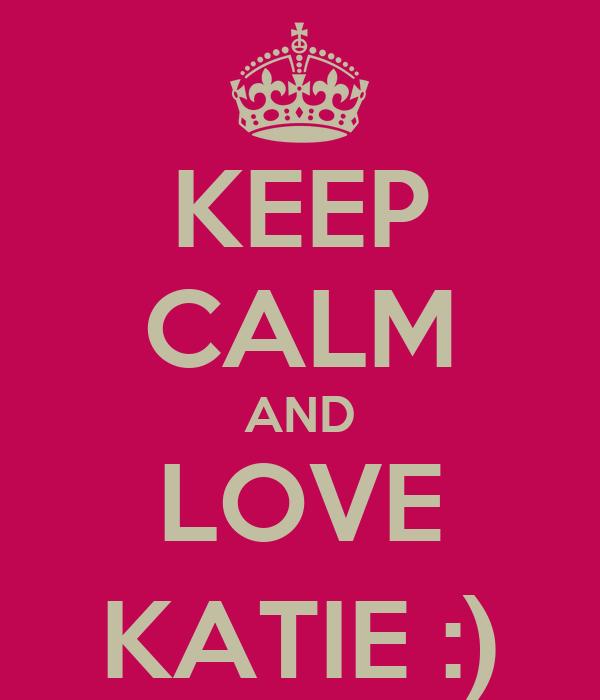 KEEP CALM AND LOVE KATIE :)