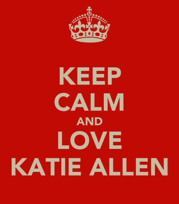 KEEP CALM AND LOVE KATIE ALLEN