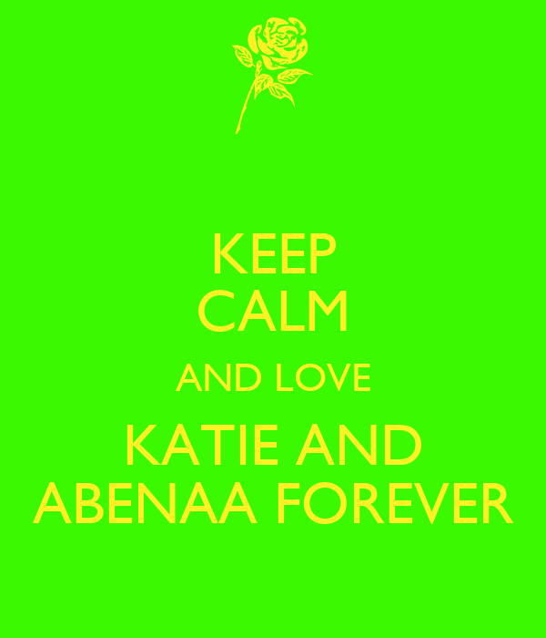 KEEP CALM AND LOVE KATIE AND ABENAA FOREVER