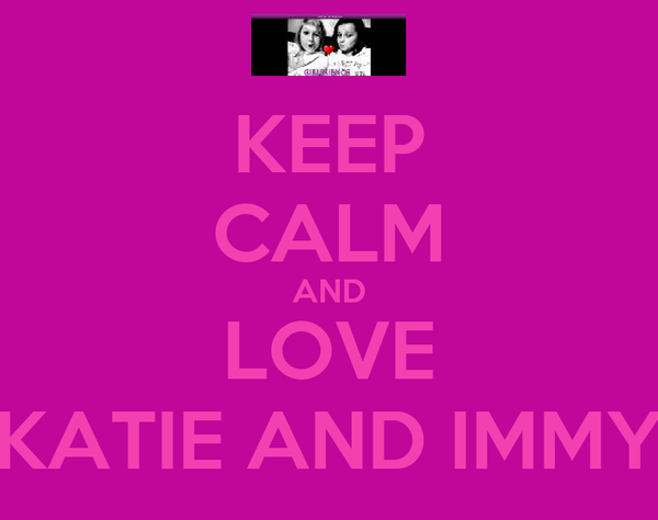 KEEP CALM AND LOVE KATIE AND IMMY