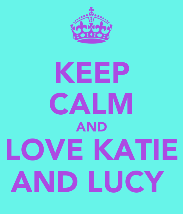 KEEP CALM AND LOVE KATIE AND LUCY