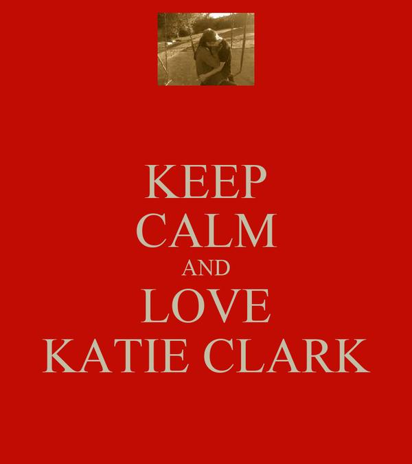KEEP CALM AND LOVE KATIE CLARK
