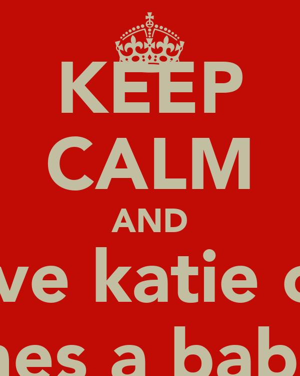 KEEP CALM AND Love katie cuz shes a babe