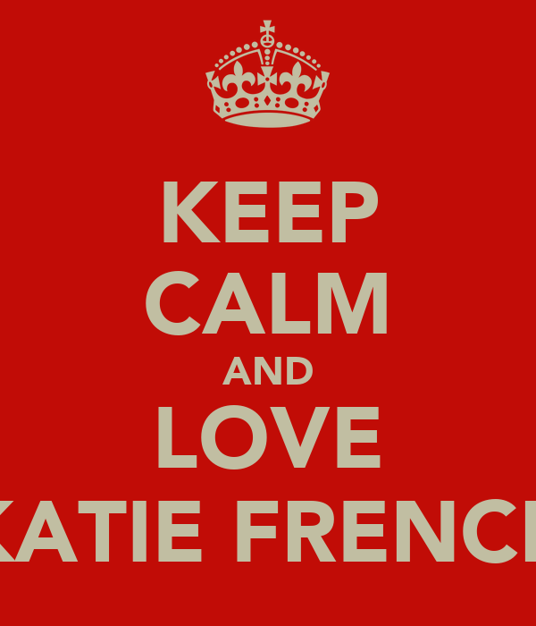KEEP CALM AND LOVE KATIE FRENCH