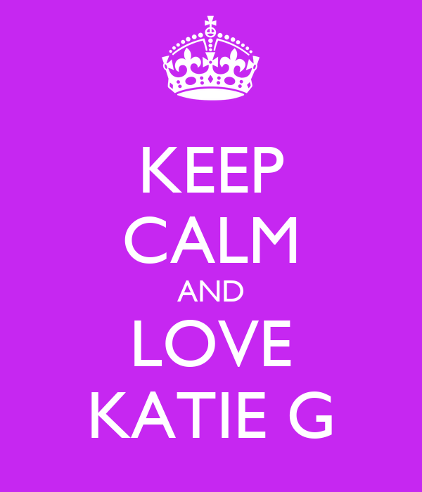 KEEP CALM AND LOVE KATIE G