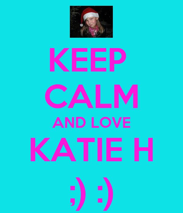 KEEP  CALM AND LOVE KATIE H ;) :)