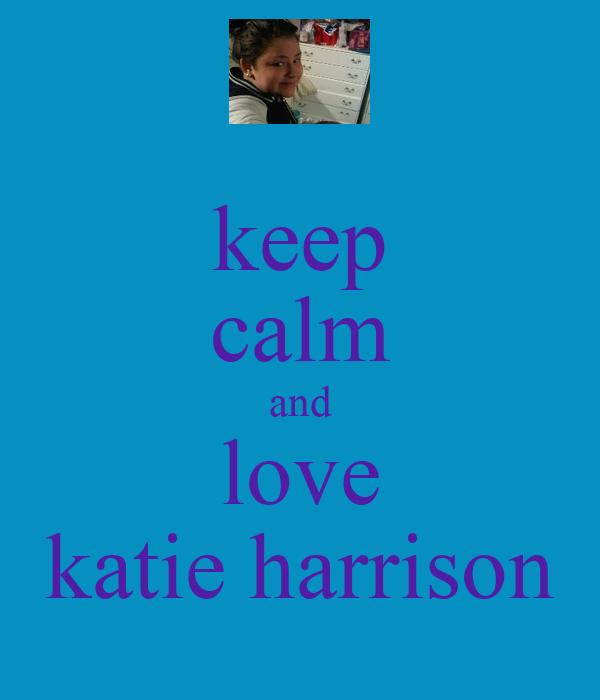 keep calm and love katie harrison