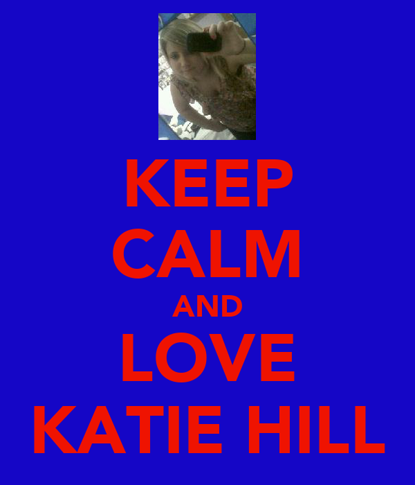 KEEP CALM AND LOVE KATIE HILL
