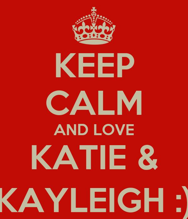 KEEP CALM AND LOVE KATIE & KAYLEIGH :)