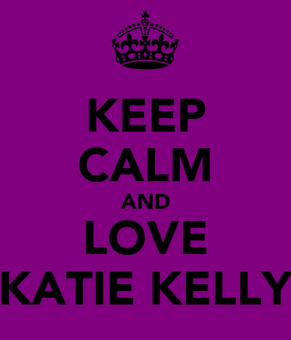 KEEP CALM AND LOVE KATIE KELLY