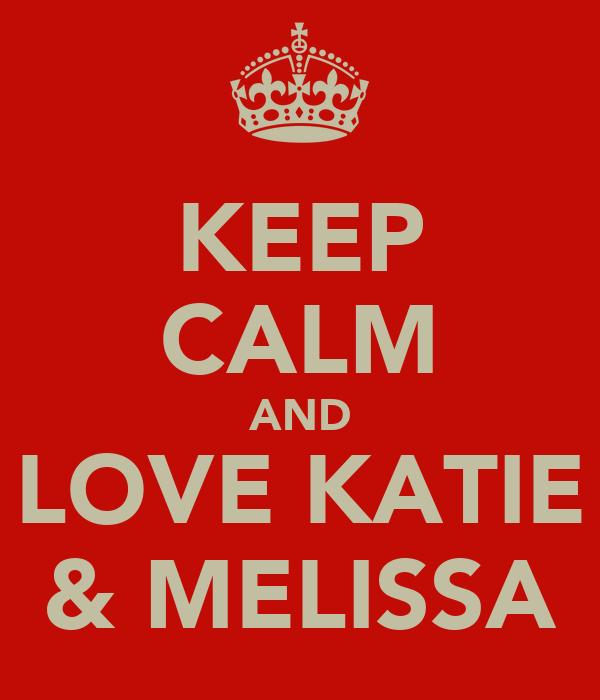 KEEP CALM AND LOVE KATIE & MELISSA