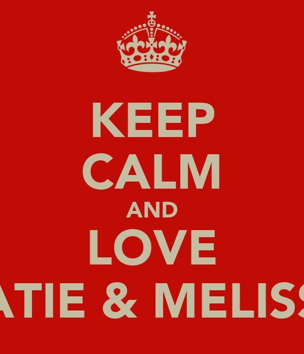 KEEP CALM AND LOVE KATIE & MELISSA