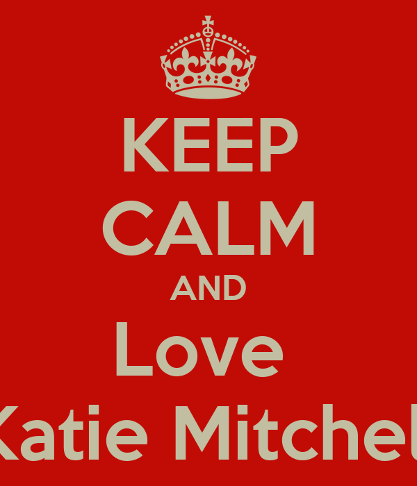 KEEP CALM AND Love  Katie Mitchell