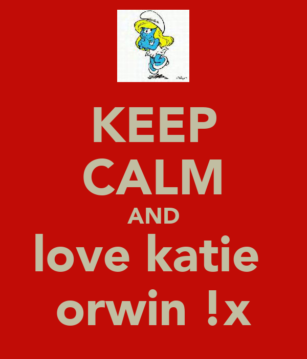 KEEP CALM AND love katie  orwin !x