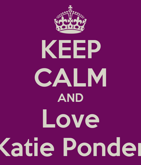 KEEP CALM AND Love Katie Ponder