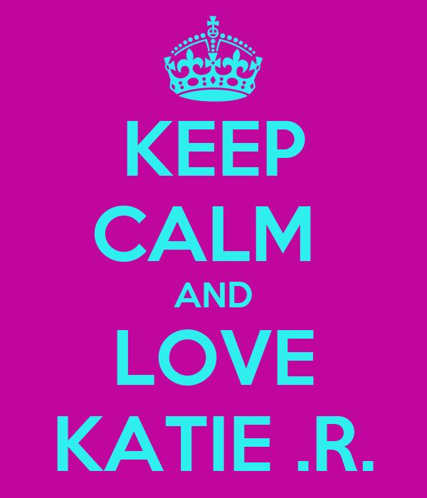 KEEP CALM  AND LOVE KATIE .R.