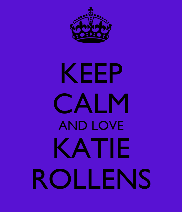 KEEP CALM AND LOVE KATIE ROLLENS