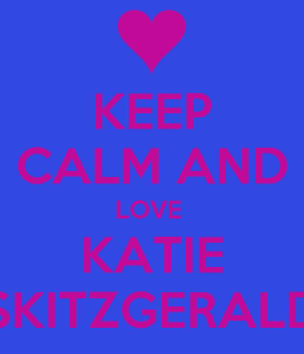KEEP CALM AND LOVE  KATIE SKITZGERALD