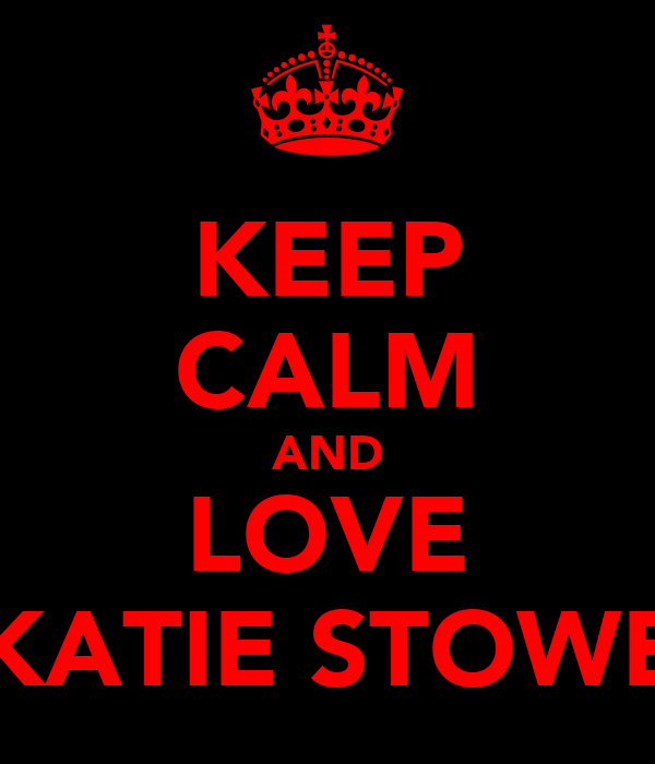 KEEP CALM AND LOVE KATIE STOWE