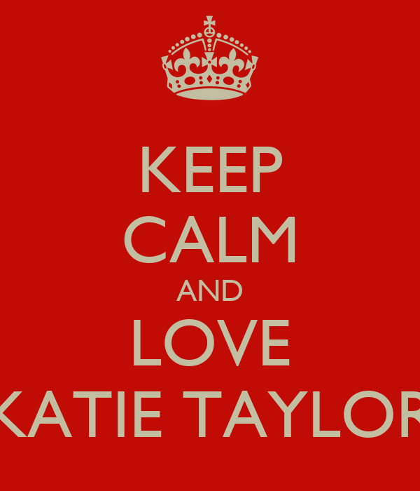 KEEP CALM AND LOVE KATIE TAYLOR