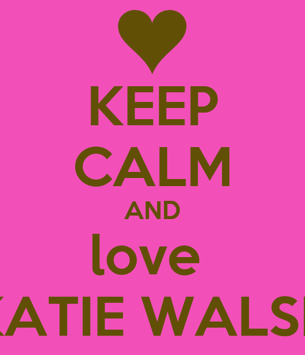 KEEP CALM AND love  KATIE WALSH