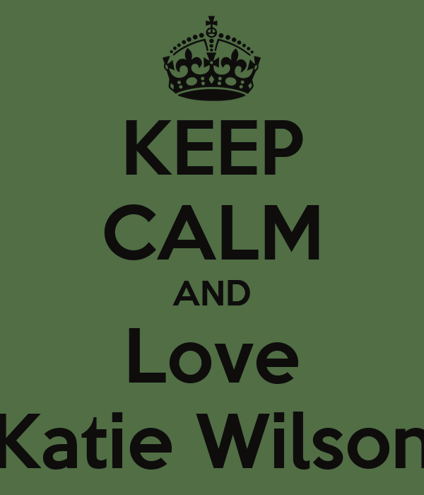 KEEP CALM AND Love Katie Wilson