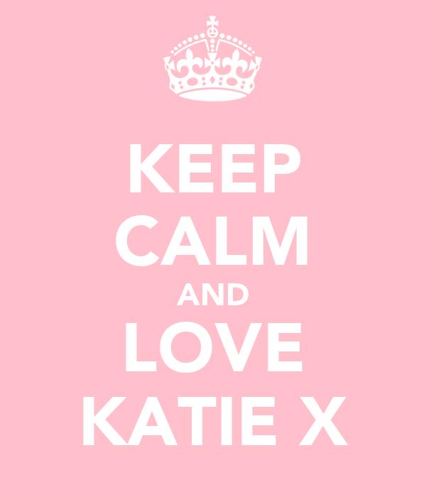 KEEP CALM AND LOVE KATIE X