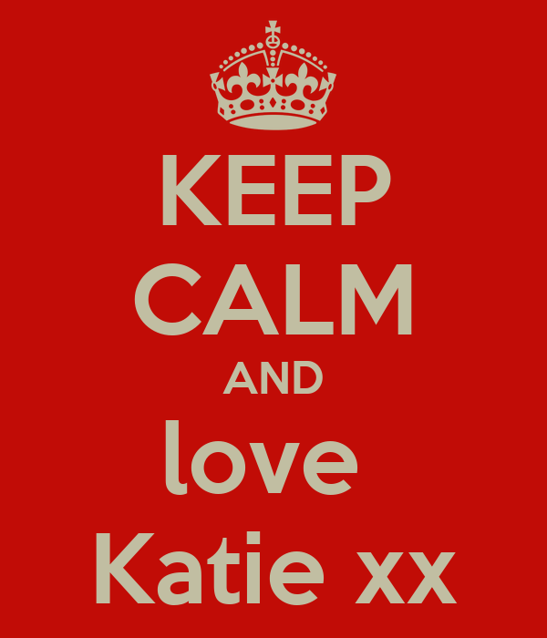 KEEP CALM AND love  Katie xx