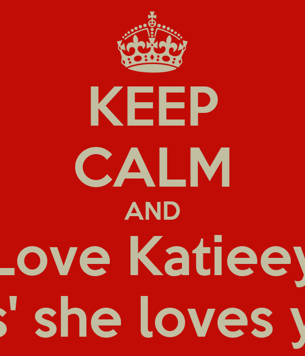KEEP CALM AND Love Katieey Cos' she loves you.