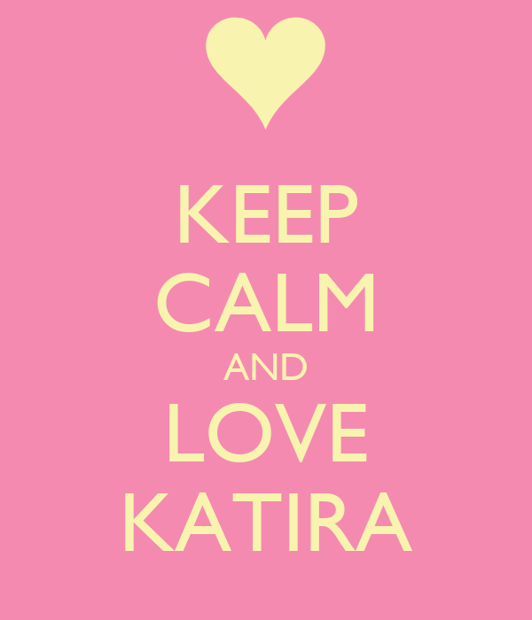 KEEP CALM AND LOVE KATIRA