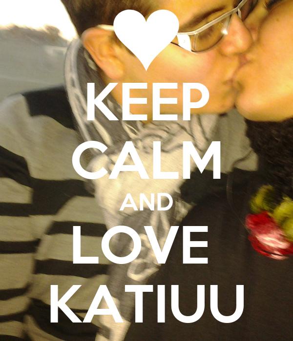 KEEP CALM AND LOVE  KATIUU
